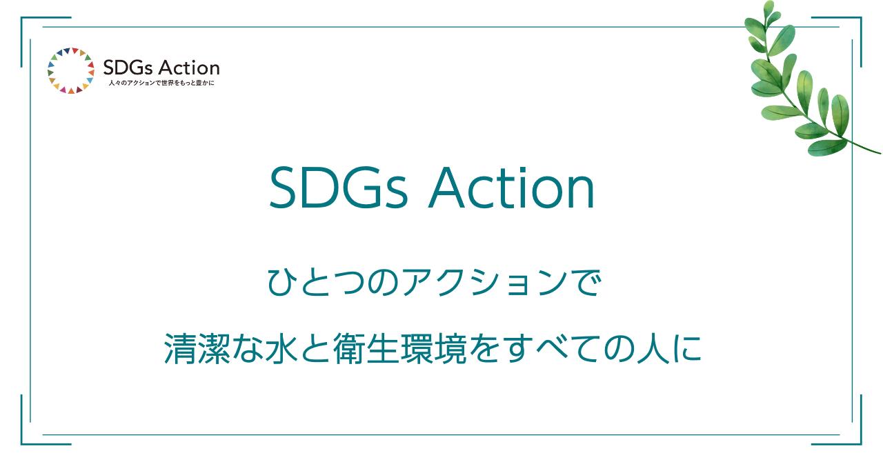 SDGs Action~ひとつのアクションで清潔な水と衛生環境をすべての人に~